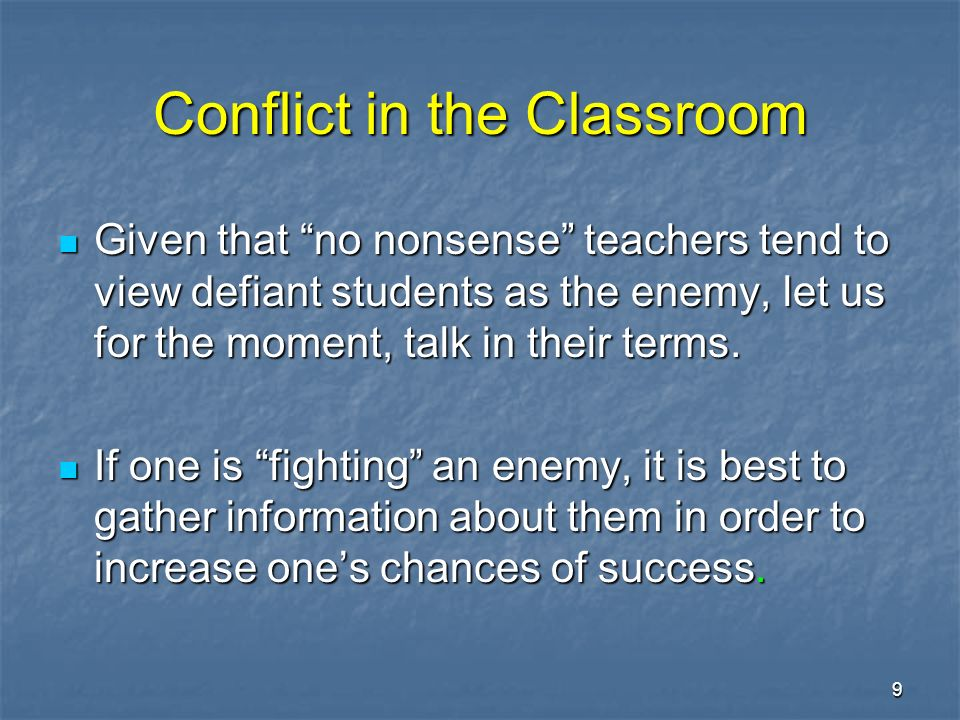 9 Conflict in the Classroom Given that no nonsense teachers tend to view defiant students as the enemy, let us for the moment, talk in their terms.