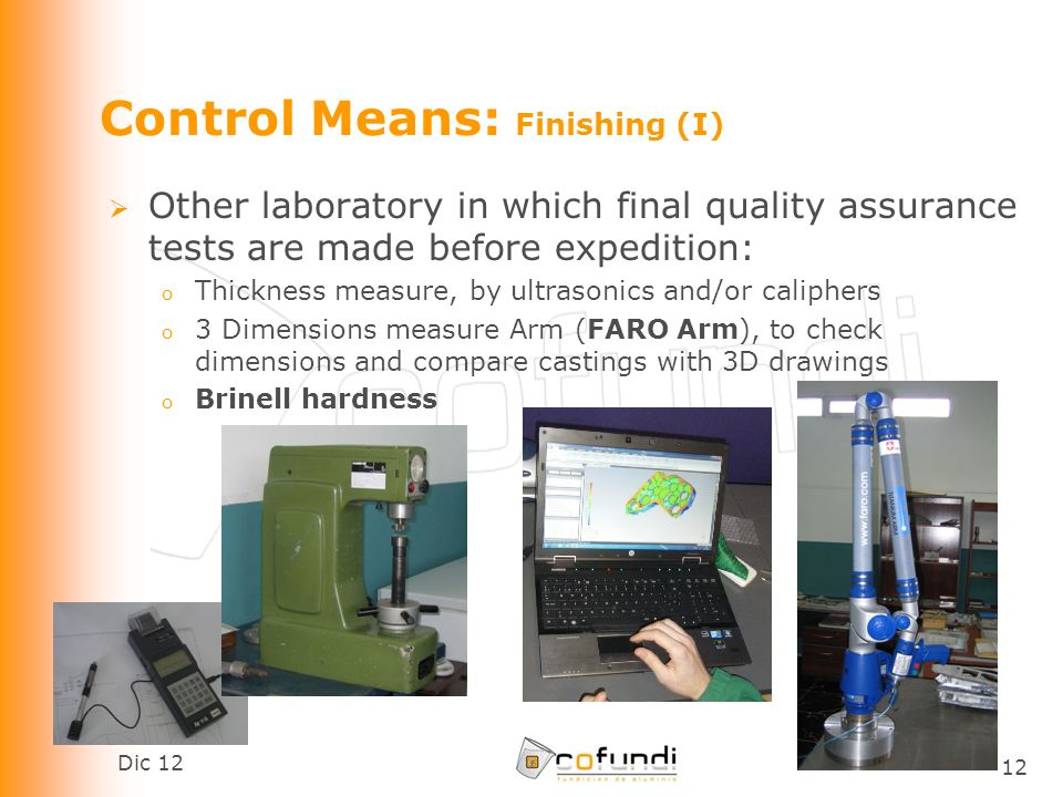Dic 12 12 Control Means: Finishing (I) Other laboratory in which final quality assurance tests are made before expedition: o Thickness measure, by ultrasonics and/or caliphers o 3 Dimensions measure Arm (FARO Arm), to check dimensions and compare castings with 3D drawings o Brinell hardness