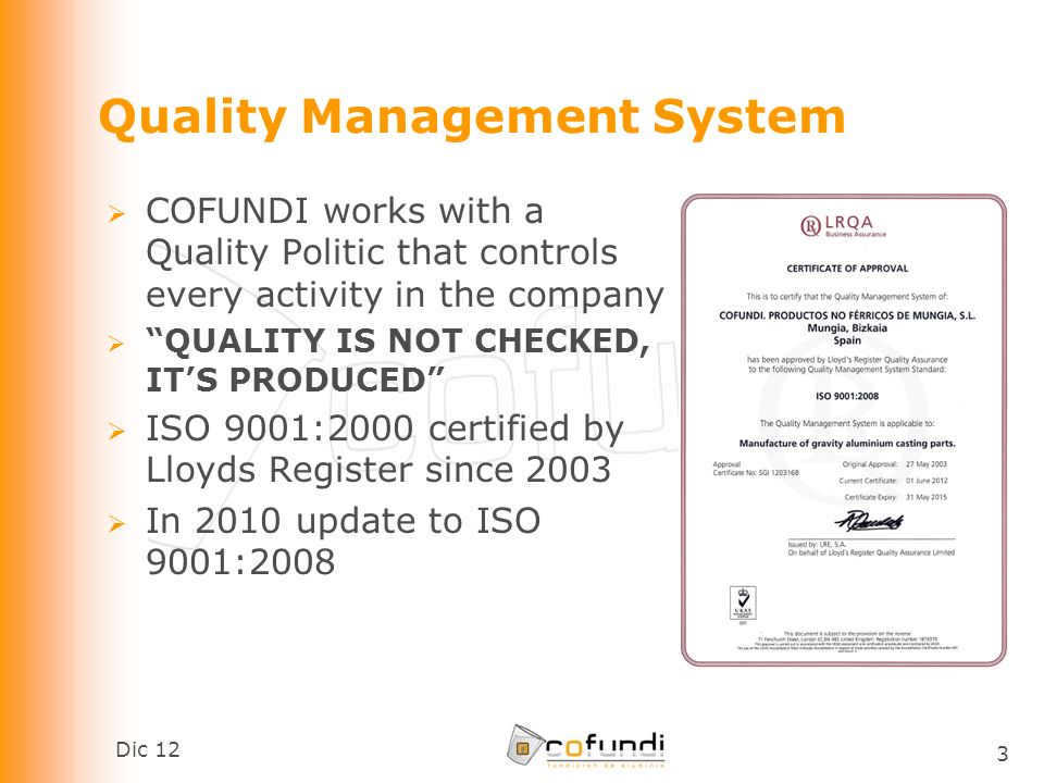 Dic 12 3 Quality Management System COFUNDI works with a Quality Politic that controls every activity in the company QUALITY IS NOT CHECKED, ITS PRODUCED ISO 9001:2000 certified by Lloyds Register since 2003 In 2010 update to ISO 9001:2008
