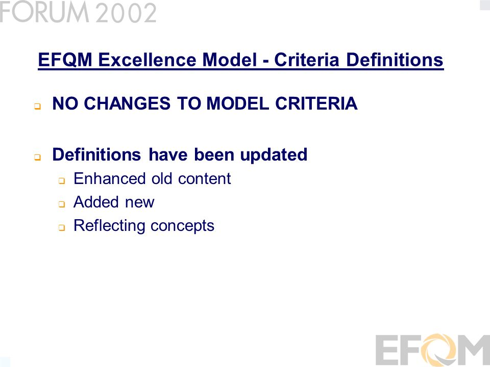 EFQM Excellence Model - Criteria Definitions NO CHANGES TO MODEL CRITERIA Definitions have been updated Enhanced old content Added new Reflecting concepts
