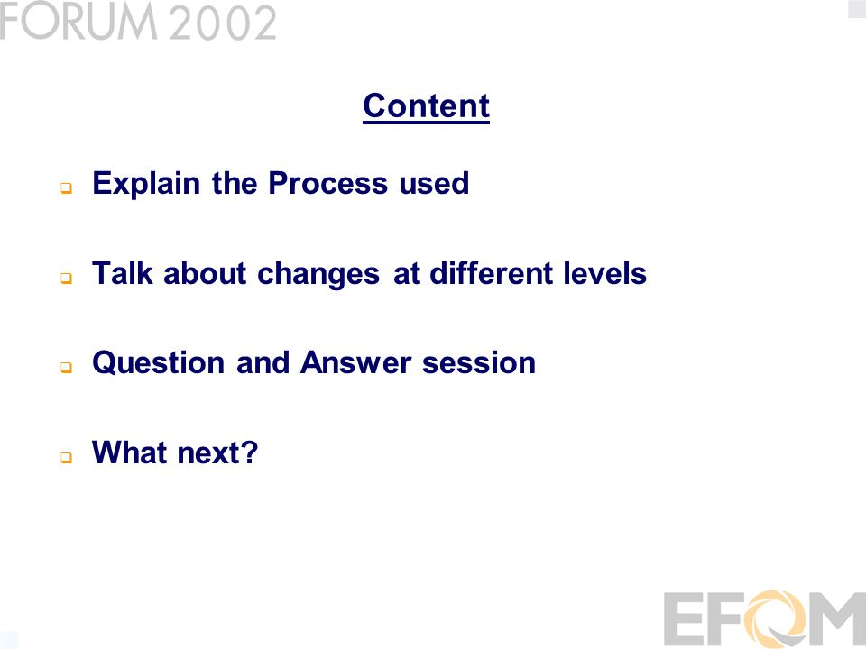 Content Explain the Process used Talk about changes at different levels Question and Answer session What next