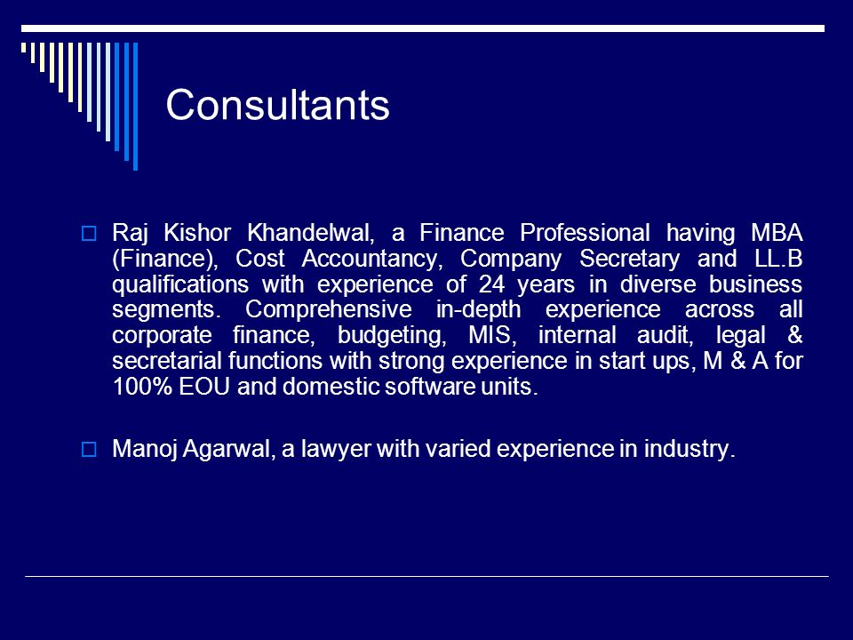 Consultants Raj Kishor Khandelwal, a Finance Professional having MBA (Finance), Cost Accountancy, Company Secretary and LL.B qualifications with experience of 24 years in diverse business segments.