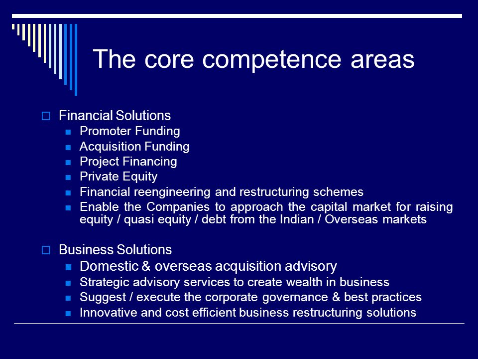 The core competence areas Financial Solutions Promoter Funding Acquisition Funding Project Financing Private Equity Financial reengineering and restructuring schemes Enable the Companies to approach the capital market for raising equity / quasi equity / debt from the Indian / Overseas markets Business Solutions Domestic & overseas acquisition advisory Strategic advisory services to create wealth in business Suggest / execute the corporate governance & best practices Innovative and cost efficient business restructuring solutions