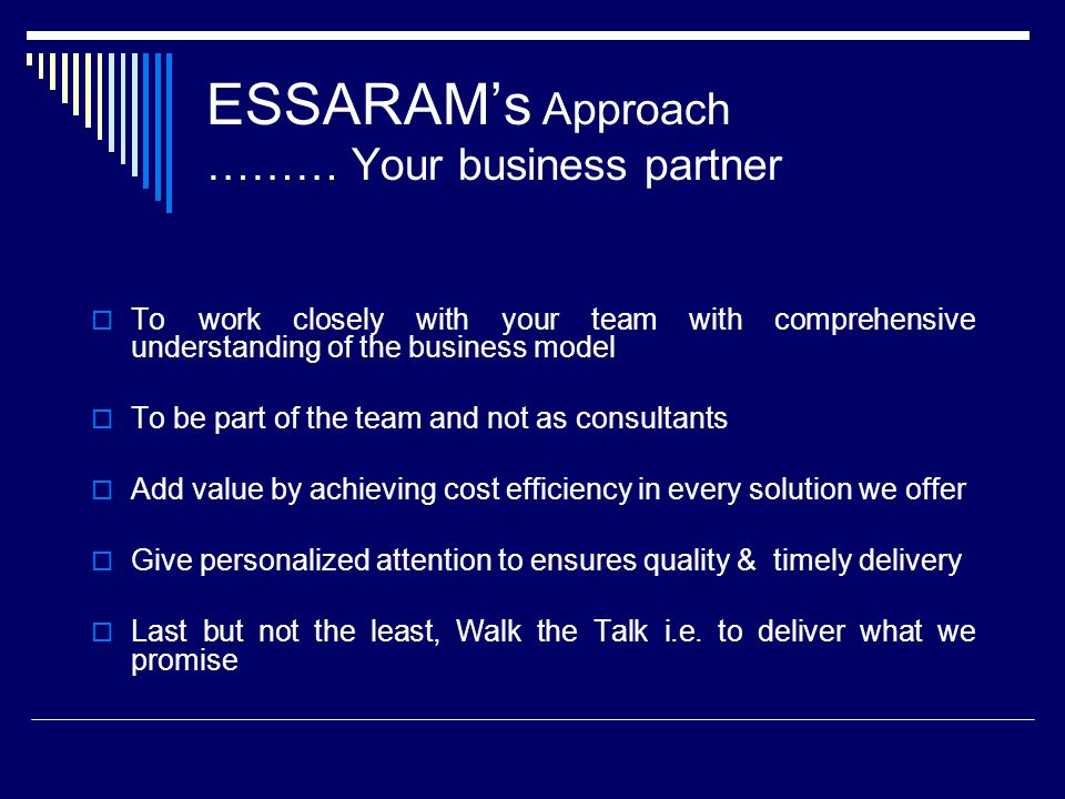 ESSARAMs Approach ……… Your business partner To work closely with your team with comprehensive understanding of the business model To be part of the team and not as consultants Add value by achieving cost efficiency in every solution we offer Give personalized attention to ensures quality & timely delivery Last but not the least, Walk the Talk i.e.