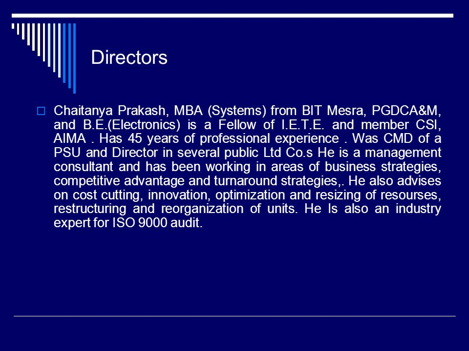Directors Chaitanya Prakash, MBA (Systems) from BIT Mesra, PGDCA&M, and B.E.(Electronics) is a Fellow of I.E.T.E.