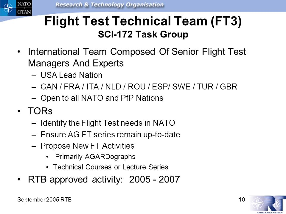September 2005 RTB 10 Flight Test Technical Team (FT3) SCI-172 Task Group International Team Composed Of Senior Flight Test Managers And Experts –USA Lead Nation –CAN / FRA / ITA / NLD / ROU / ESP/ SWE / TUR / GBR –Open to all NATO and PfP Nations TORs –Identify the Flight Test needs in NATO –Ensure AG FT series remain up-to-date –Propose New FT Activities Primarily AGARDographs Technical Courses or Lecture Series RTB approved activity: