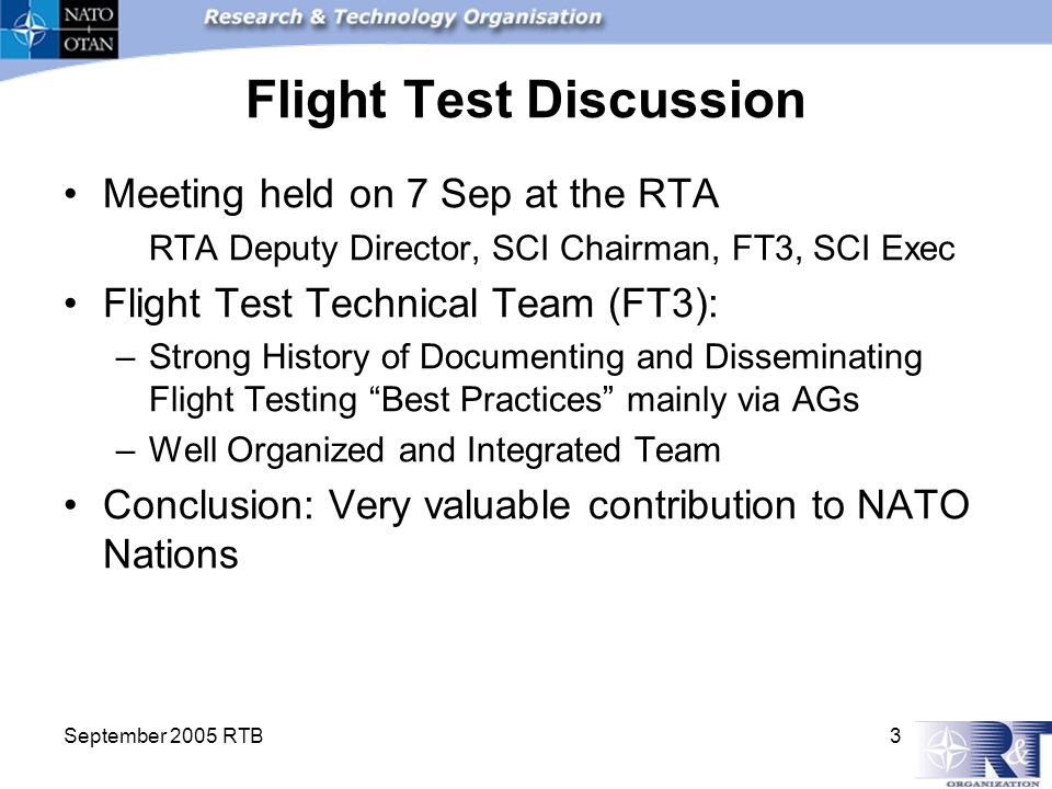 September 2005 RTB 3 Flight Test Discussion Meeting held on 7 Sep at the RTA RTA Deputy Director, SCI Chairman, FT3, SCI Exec Flight Test Technical Team (FT3): –Strong History of Documenting and Disseminating Flight Testing Best Practices mainly via AGs –Well Organized and Integrated Team Conclusion: Very valuable contribution to NATO Nations
