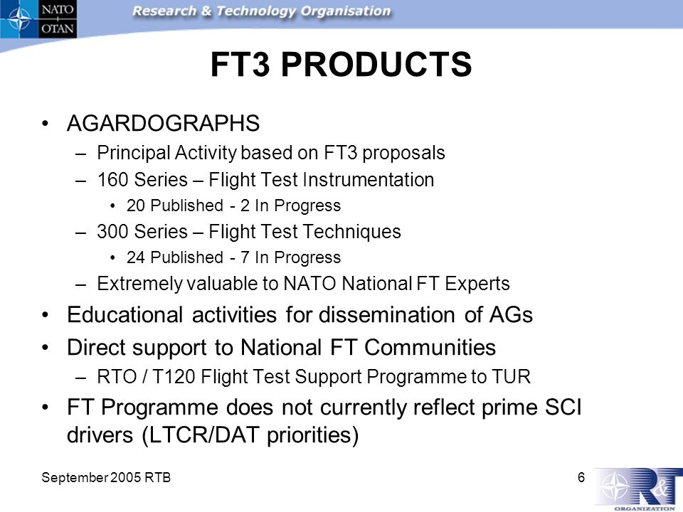 September 2005 RTB 6 FT3 PRODUCTS AGARDOGRAPHS –Principal Activity based on FT3 proposals –160 Series – Flight Test Instrumentation 20 Published - 2 In Progress –300 Series – Flight Test Techniques 24 Published - 7 In Progress –Extremely valuable to NATO National FT Experts Educational activities for dissemination of AGs Direct support to National FT Communities –RTO / T120 Flight Test Support Programme to TUR FT Programme does not currently reflect prime SCI drivers (LTCR/DAT priorities)
