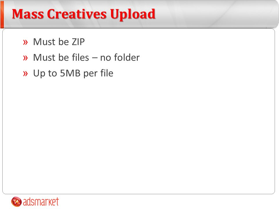 Mass Creatives Upload » Must be ZIP » Must be files – no folder » Up to 5MB per file