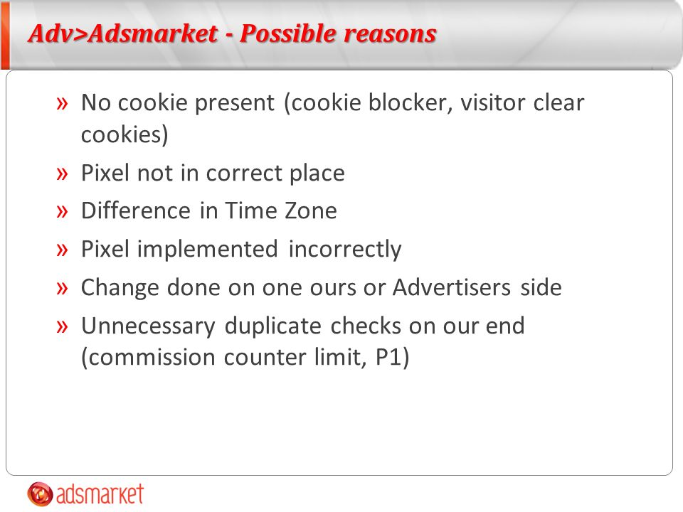 Adv>Adsmarket - Possible reasons » No cookie present (cookie blocker, visitor clear cookies) » Pixel not in correct place » Difference in Time Zone » Pixel implemented incorrectly » Change done on one ours or Advertisers side » Unnecessary duplicate checks on our end (commission counter limit, P1)