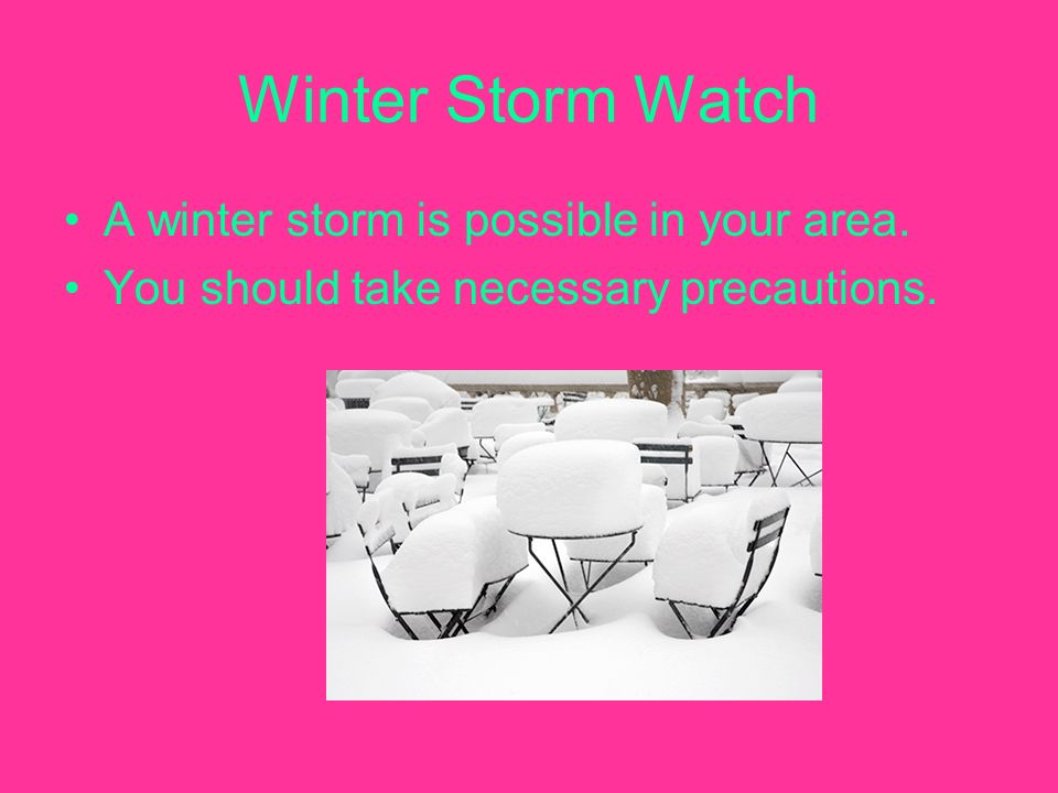 Winter Storm Watch A winter storm is possible in your area. You should take necessary precautions.