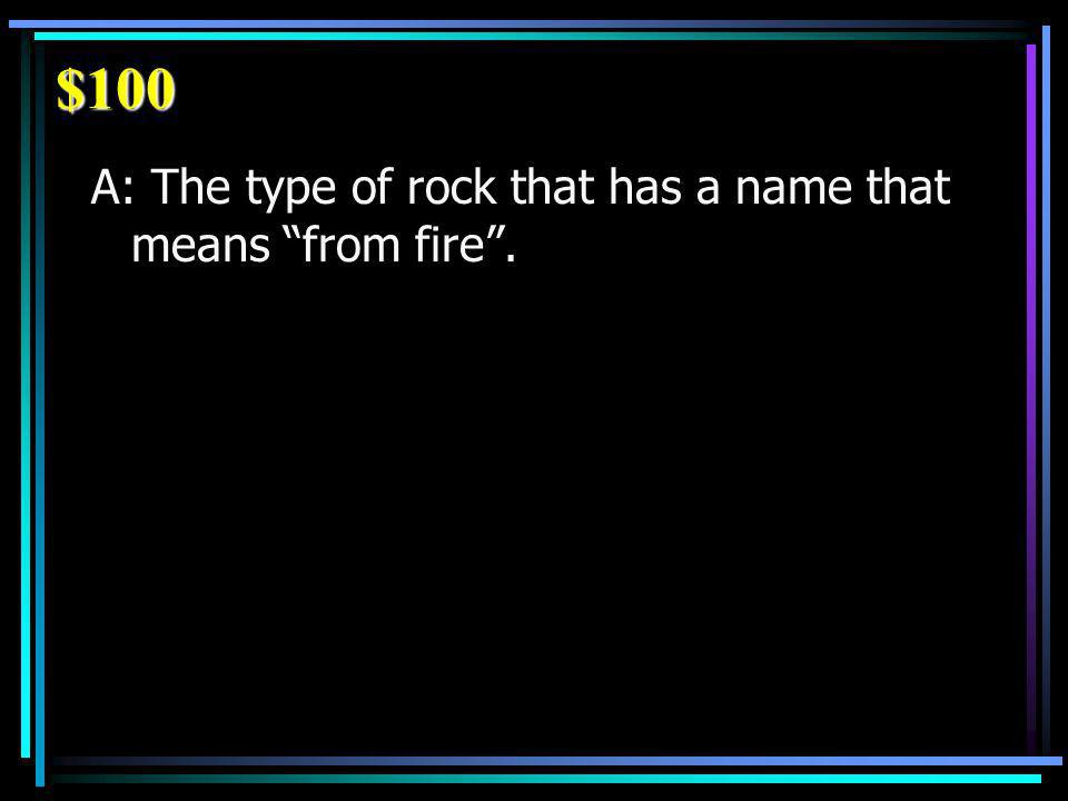 $100 A: The type of rock that has a name that means from fire.