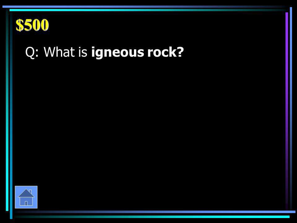 $500 Q: What is igneous rock