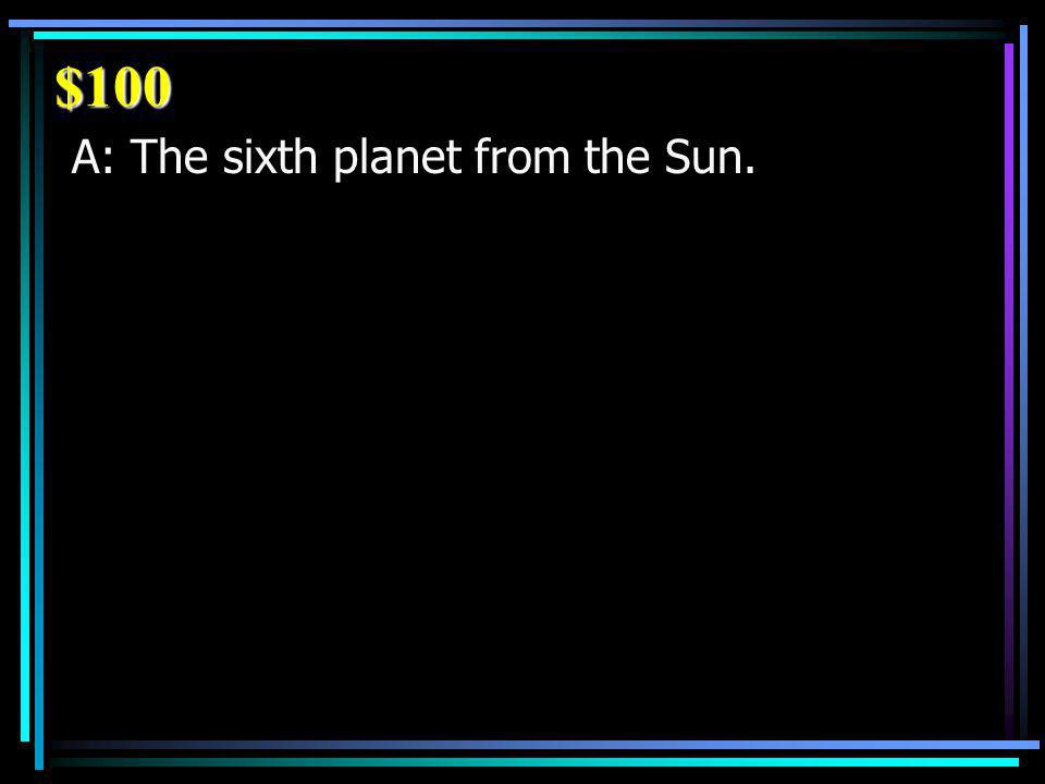 $100 A: The sixth planet from the Sun.