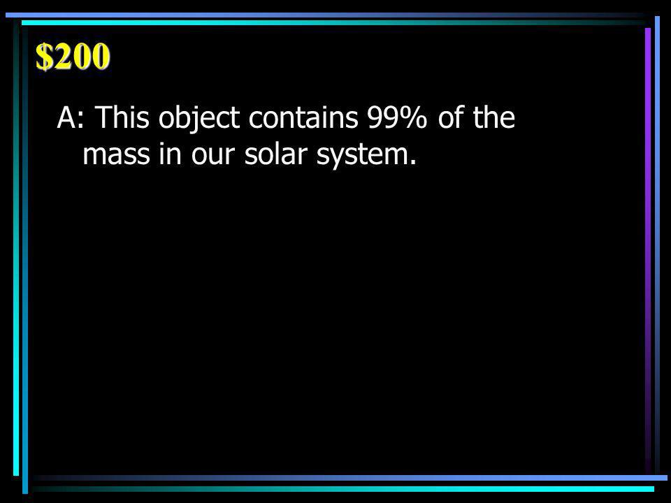 $200 A: This object contains 99% of the mass in our solar system.