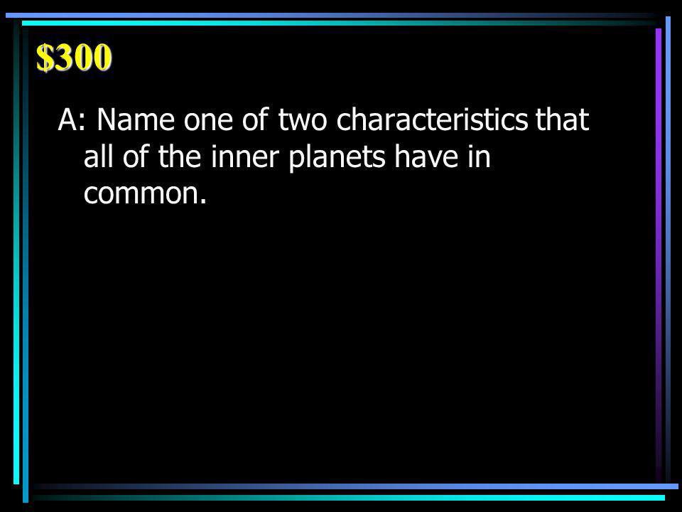 $300 A: Name one of two characteristics that all of the inner planets have in common.
