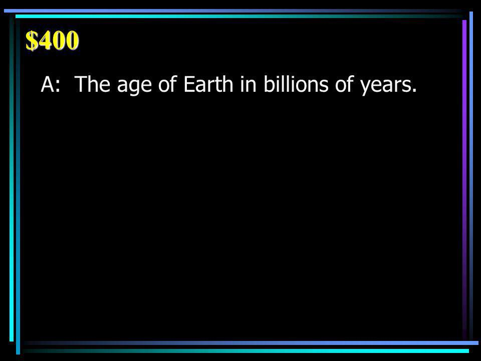 $400 A: The age of Earth in billions of years.