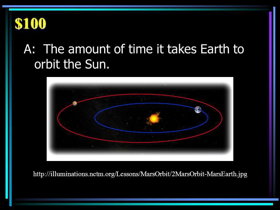 $100 A: The amount of time it takes Earth to orbit the Sun.