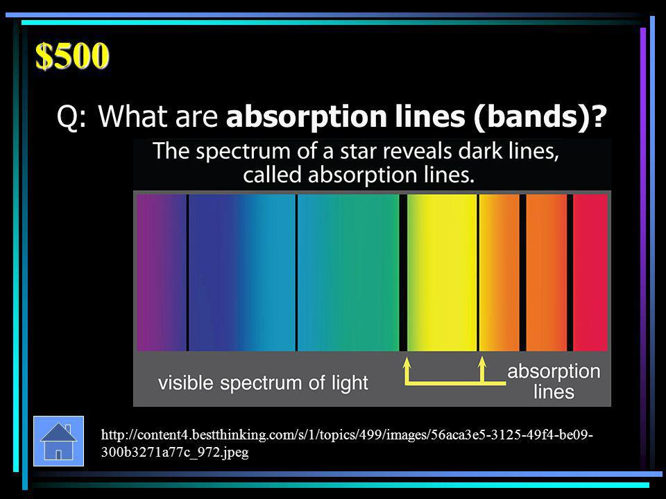 $500 Q: What are absorption lines (bands).