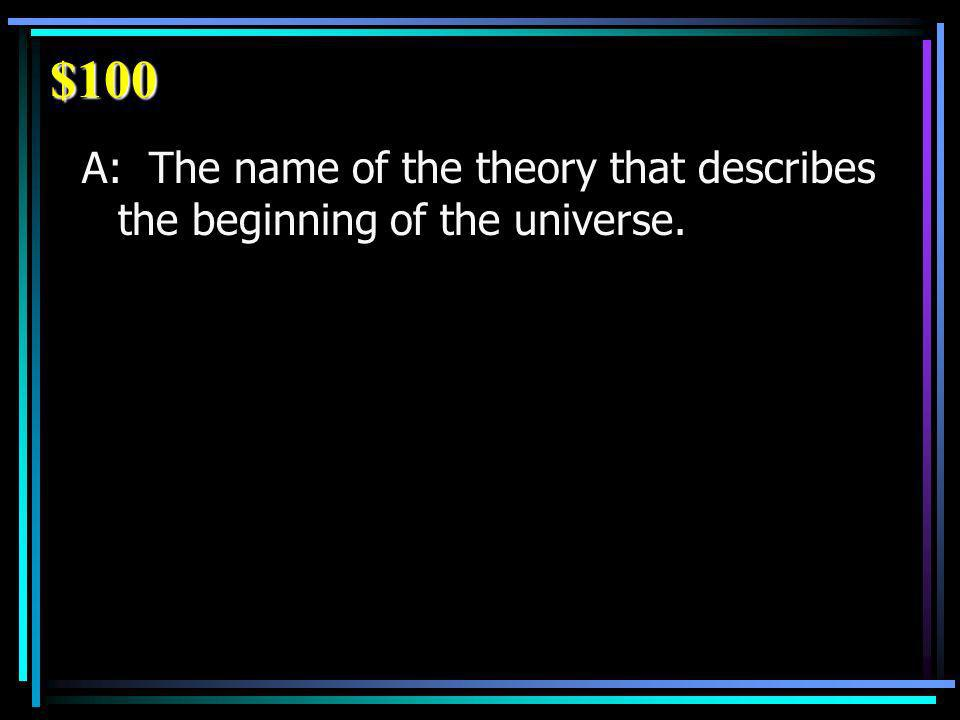 $100 A: The name of the theory that describes the beginning of the universe.