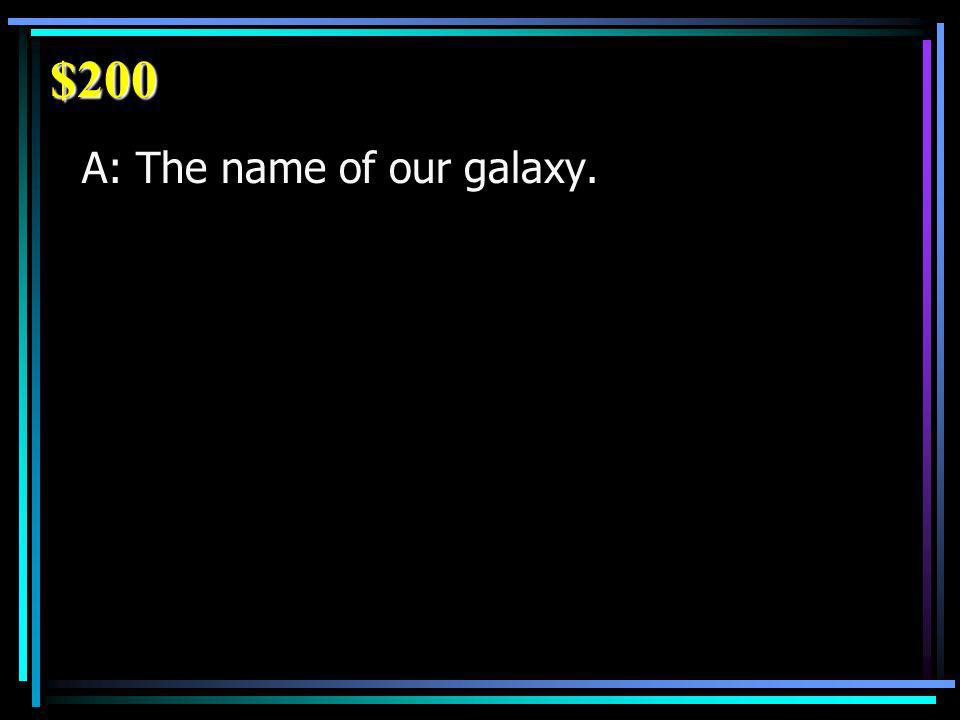 $200 A: The name of our galaxy.
