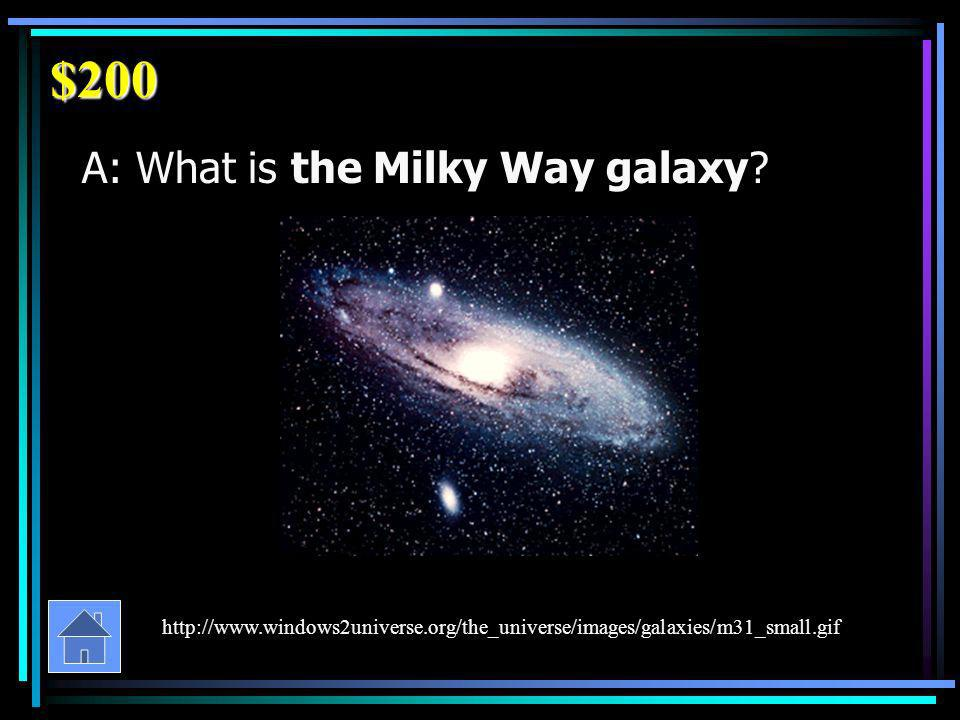$200 A: What is the Milky Way galaxy.