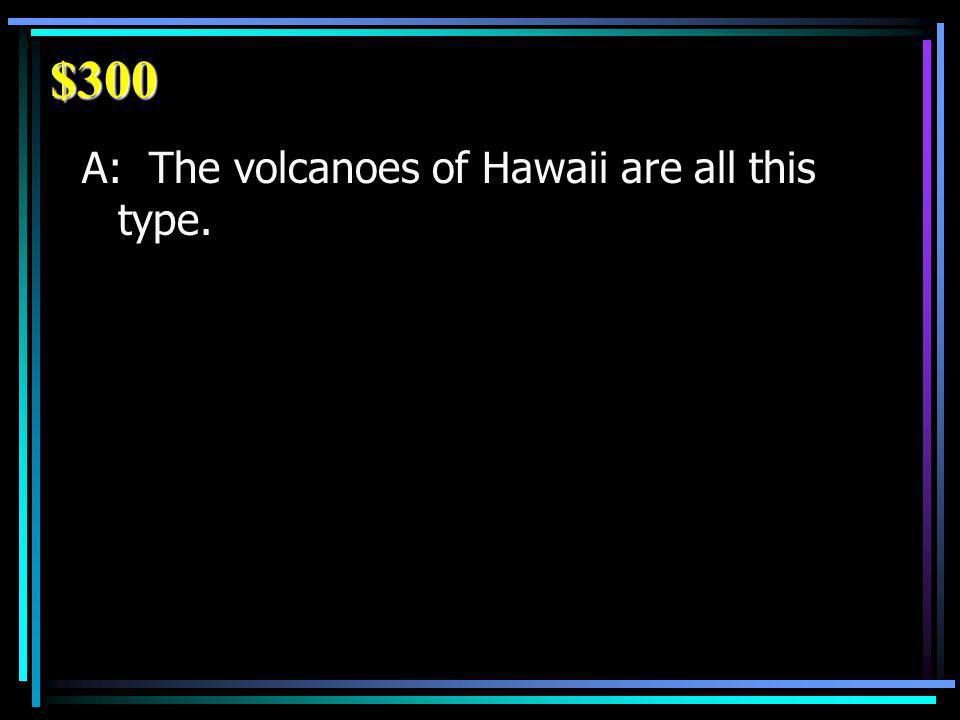 $300 A: The volcanoes of Hawaii are all this type.