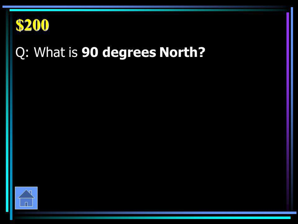 $200 Q: What is 90 degrees North