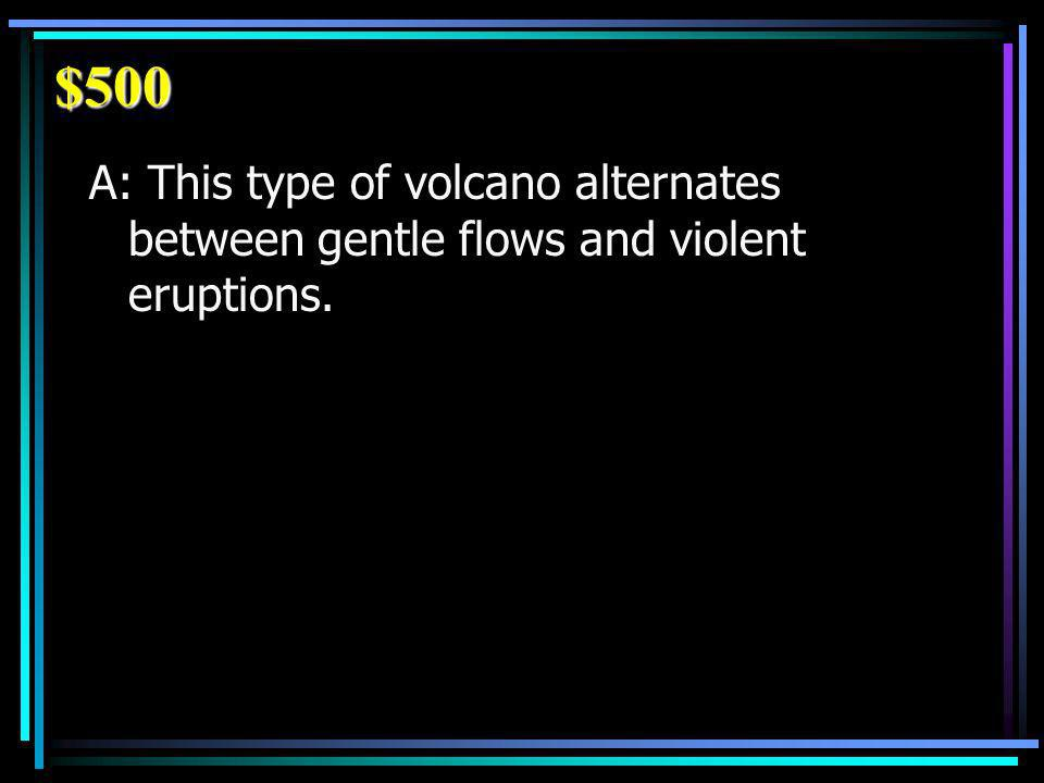 $500 A: This type of volcano alternates between gentle flows and violent eruptions.