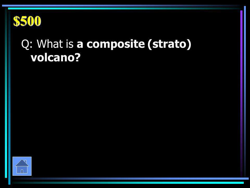 $500 Q: What is a composite (strato) volcano