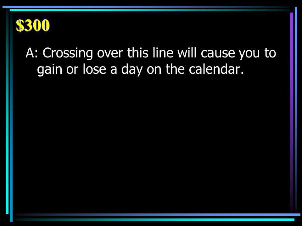 $300 A: Crossing over this line will cause you to gain or lose a day on the calendar.