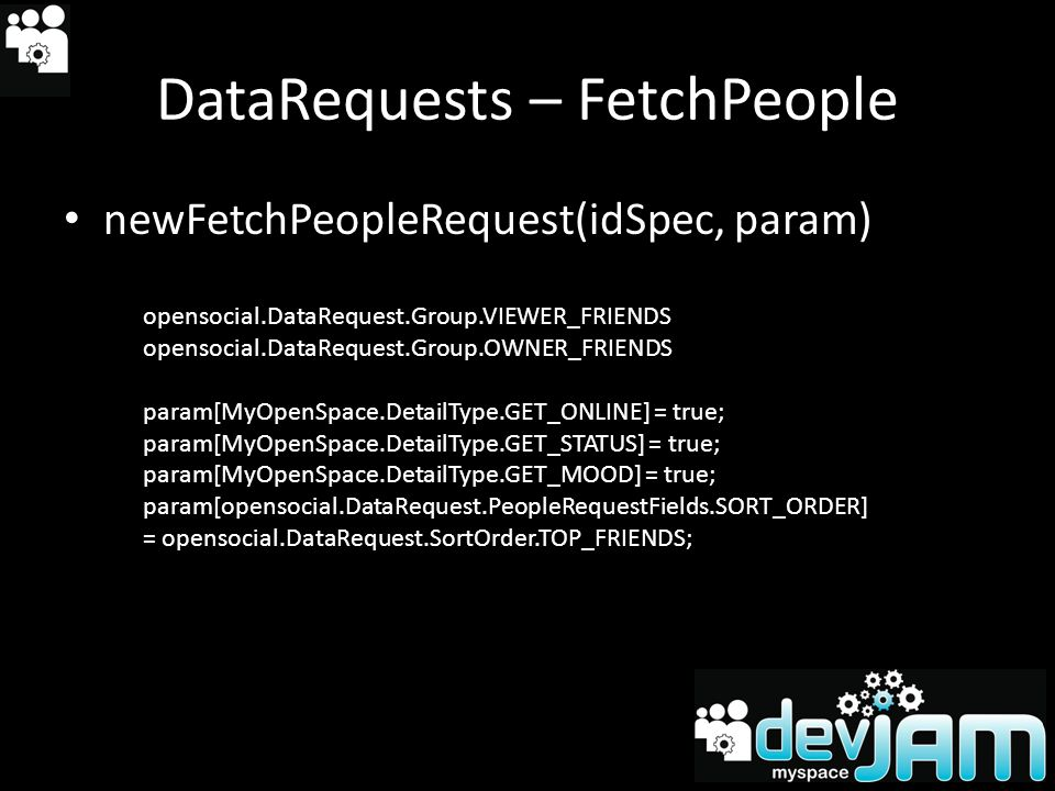 DataRequests – FetchPeople newFetchPeopleRequest(idSpec, param) opensocial.DataRequest.Group.VIEWER_FRIENDS opensocial.DataRequest.Group.OWNER_FRIENDS param[MyOpenSpace.DetailType.GET_ONLINE] = true; param[MyOpenSpace.DetailType.GET_STATUS] = true; param[MyOpenSpace.DetailType.GET_MOOD] = true; param[opensocial.DataRequest.PeopleRequestFields.SORT_ORDER] = opensocial.DataRequest.SortOrder.TOP_FRIENDS;