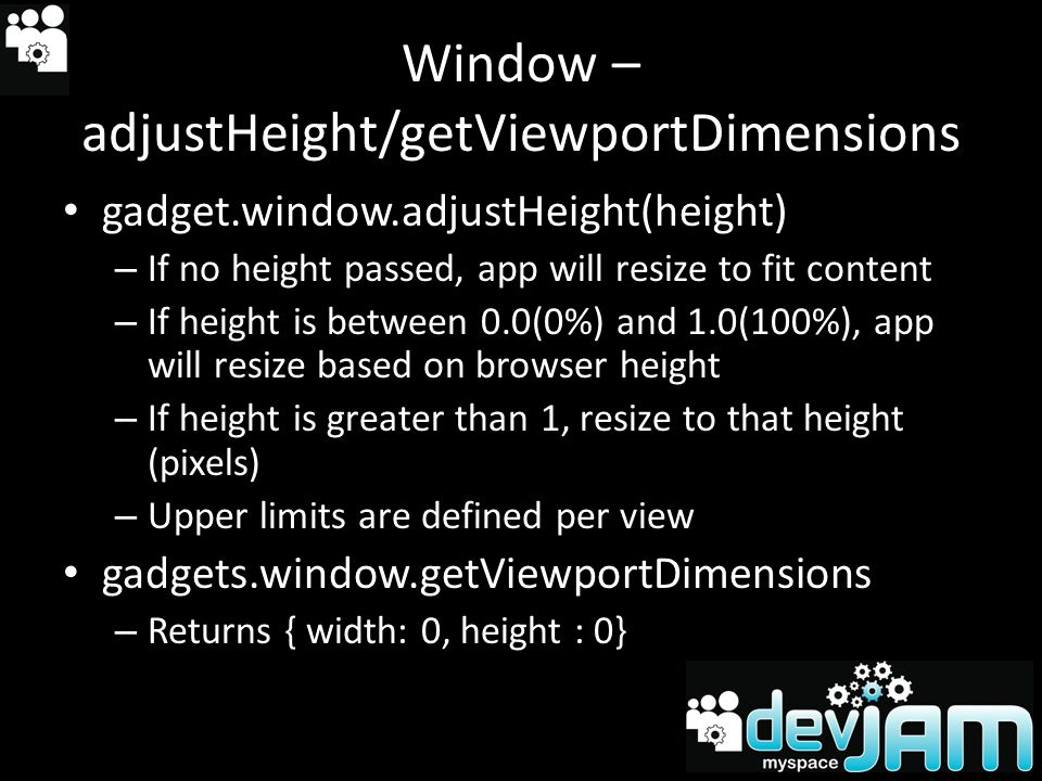 Window – adjustHeight/getViewportDimensions gadget.window.adjustHeight(height) – If no height passed, app will resize to fit content – If height is between 0.0(0%) and 1.0(100%), app will resize based on browser height – If height is greater than 1, resize to that height (pixels) – Upper limits are defined per view gadgets.window.getViewportDimensions – Returns { width: 0, height : 0}