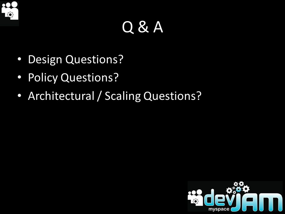 Q & A Design Questions Policy Questions Architectural / Scaling Questions