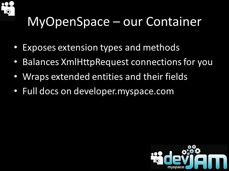 MyOpenSpace – our Container Exposes extension types and methods Balances XmlHttpRequest connections for you Wraps extended entities and their fields Full docs on developer.myspace.com
