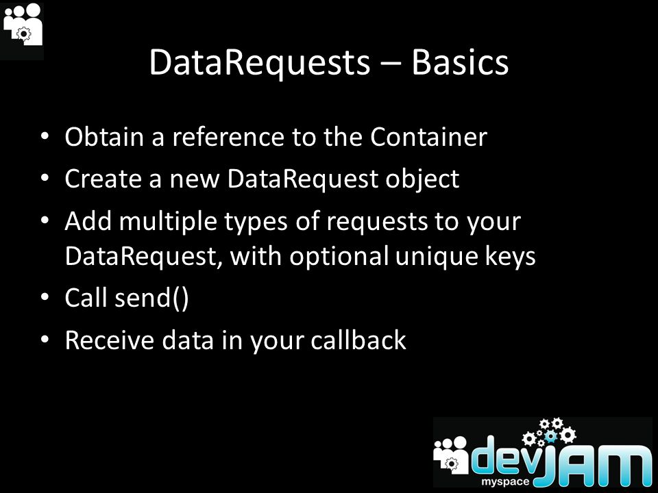 DataRequests – Basics Obtain a reference to the Container Create a new DataRequest object Add multiple types of requests to your DataRequest, with optional unique keys Call send() Receive data in your callback