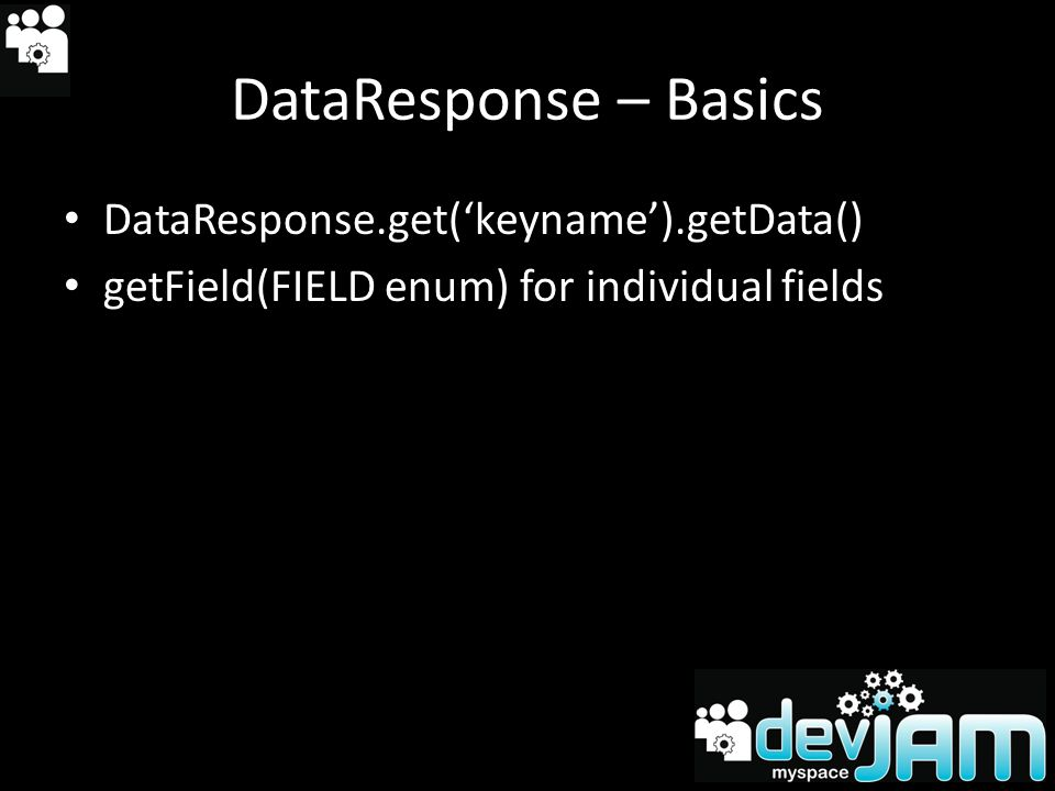DataResponse – Basics DataResponse.get(keyname).getData() getField(FIELD enum) for individual fields