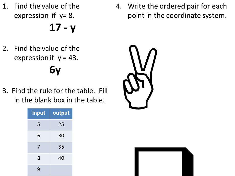 1.Find the value of the expression if y= 8. 17 - y 2.Find the value of the expression if y = 43.