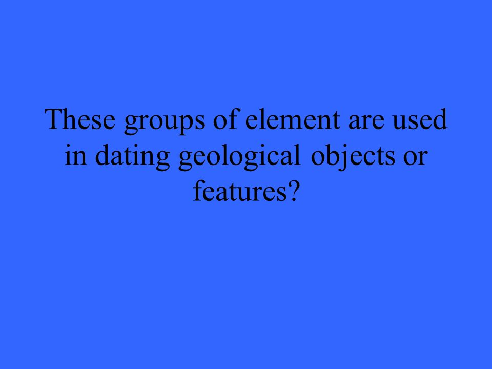 These groups of element are used in dating geological objects or features