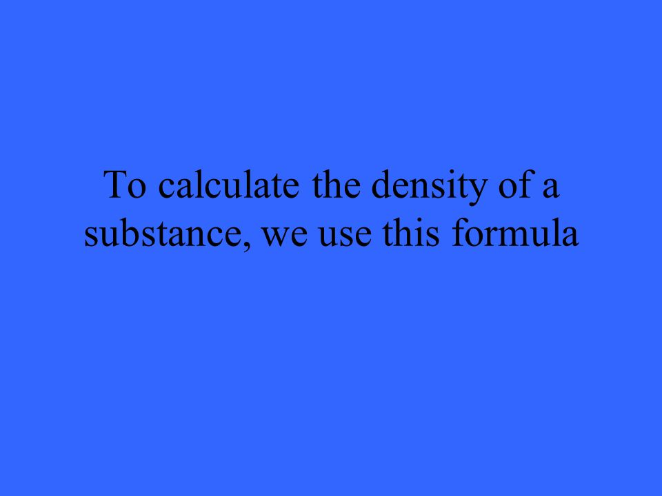 To calculate the density of a substance, we use this formula