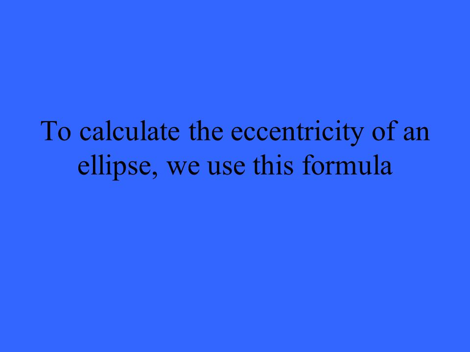 To calculate the eccentricity of an ellipse, we use this formula
