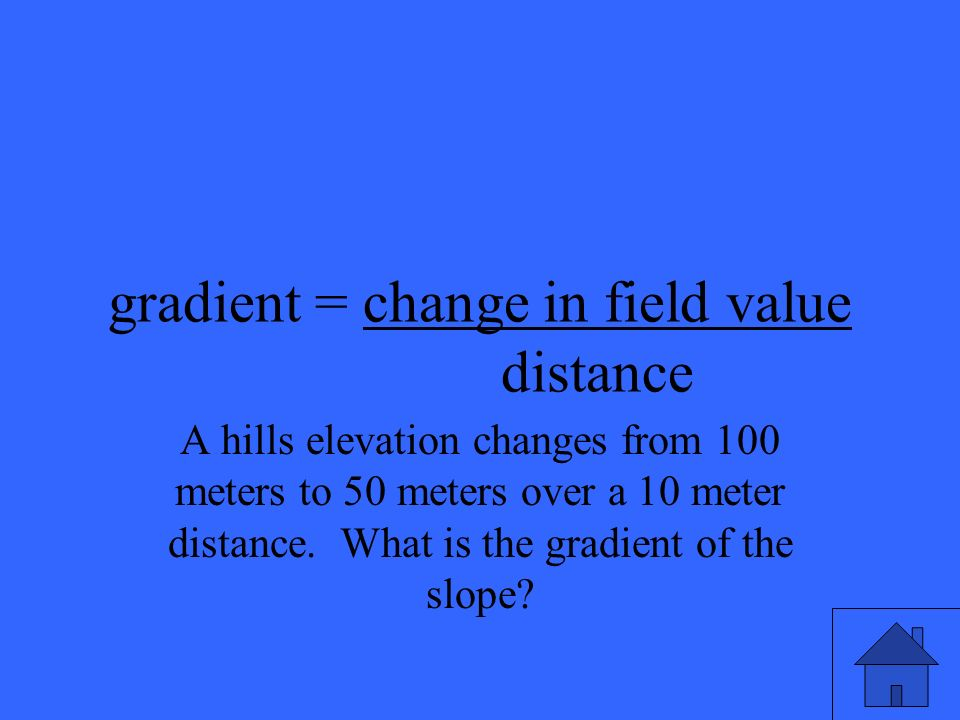 gradient = change in field value distance A hills elevation changes from 100 meters to 50 meters over a 10 meter distance.