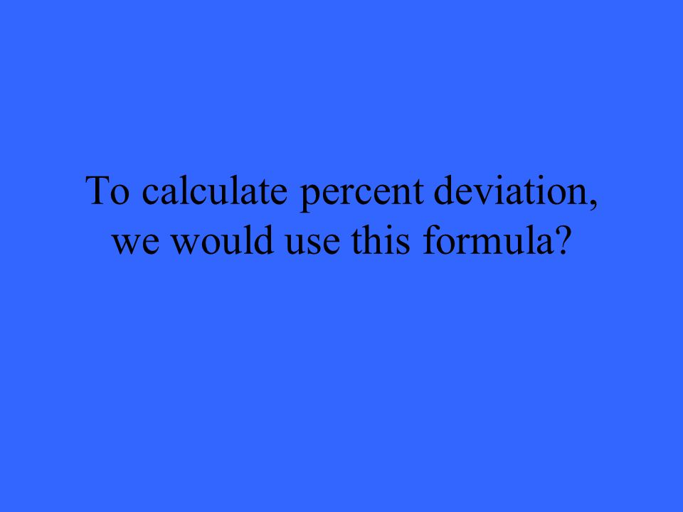 To calculate percent deviation, we would use this formula
