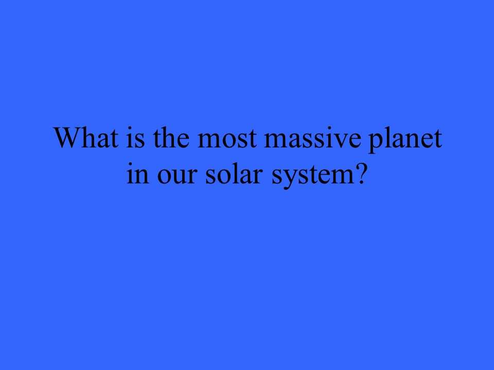 What is the most massive planet in our solar system