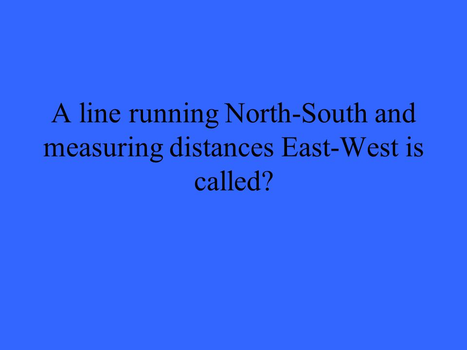 A line running North-South and measuring distances East-West is called