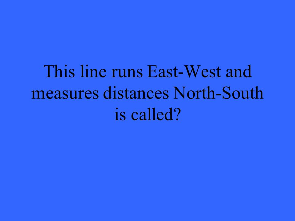 This line runs East-West and measures distances North-South is called