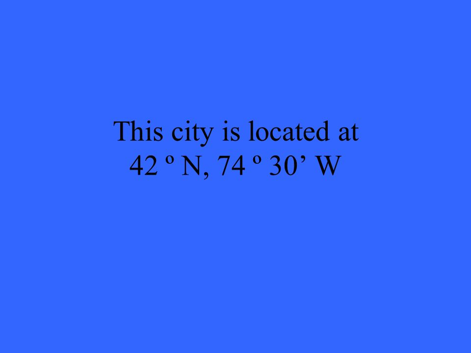 This city is located at 42 º N, 74 º 30 W