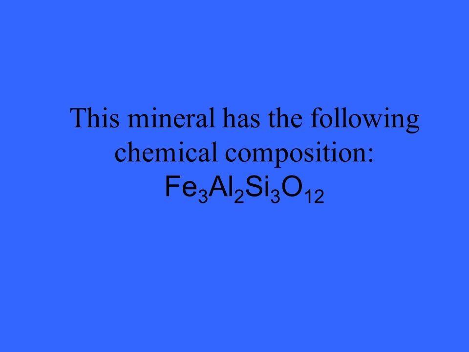 This mineral has the following chemical composition: Fe 3 Al 2 Si 3 O 12