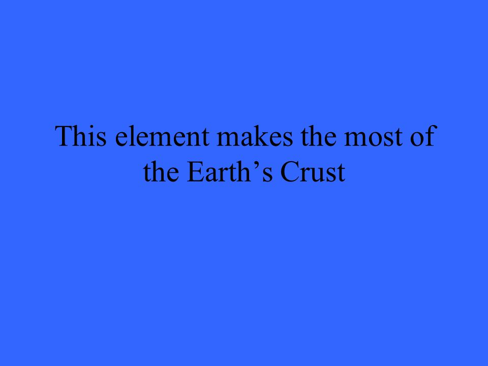 This element makes the most of the Earths Crust