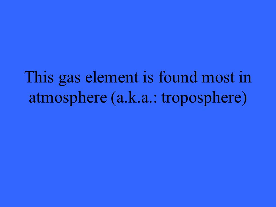 This gas element is found most in atmosphere (a.k.a.: troposphere)